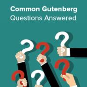 Common Gutenberg Questions Answered (WordPress 5.0+ FAQ)